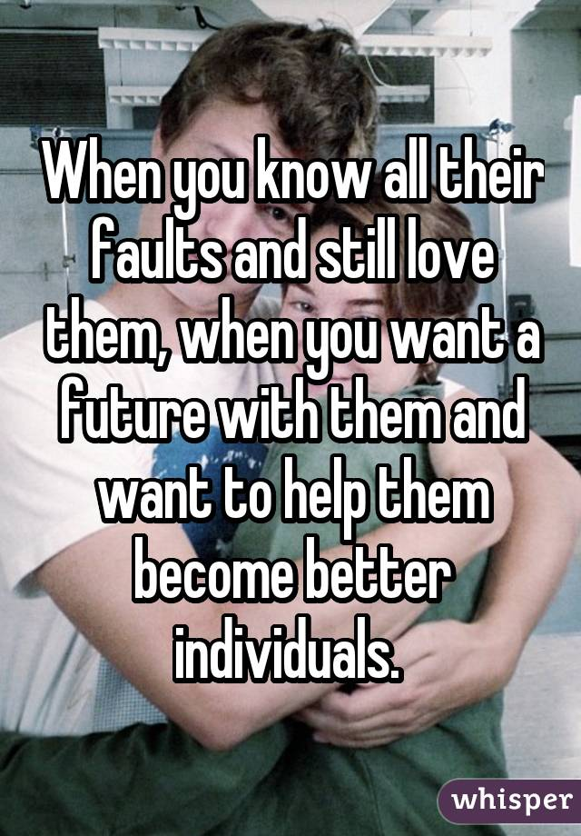 When you know all their faults and still love them, when you want a future with them and want to help them become better individuals.