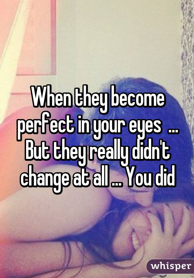When they become perfect in your eyes ... But they really didn't change at all ... You did
