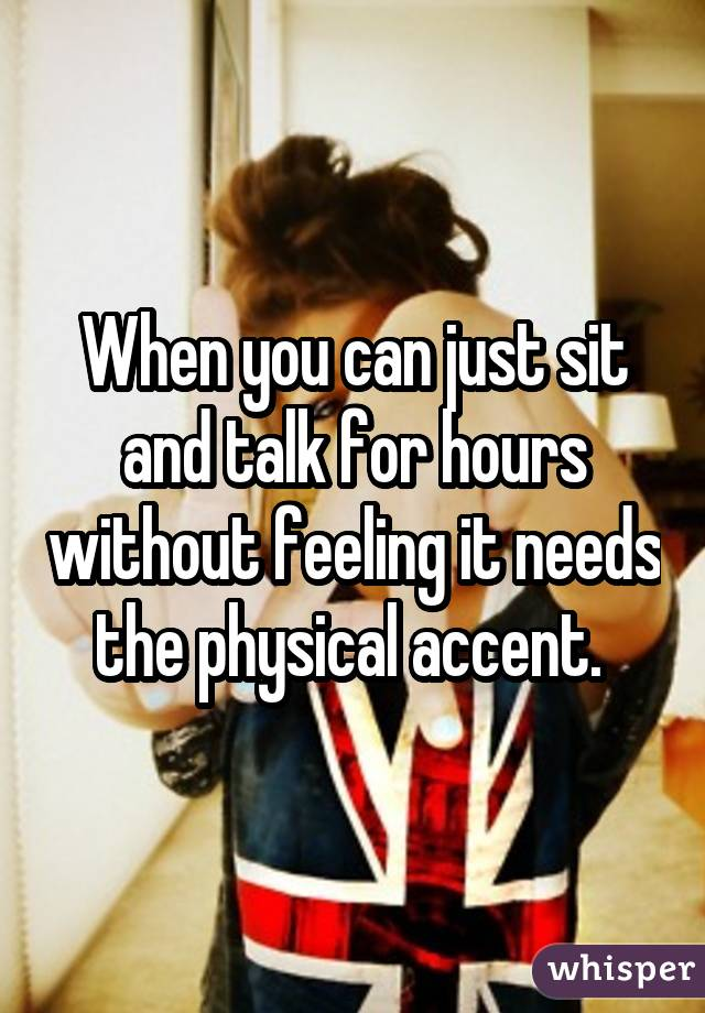 When you can just sit and talk for hours without feeling it needs the physical accent.