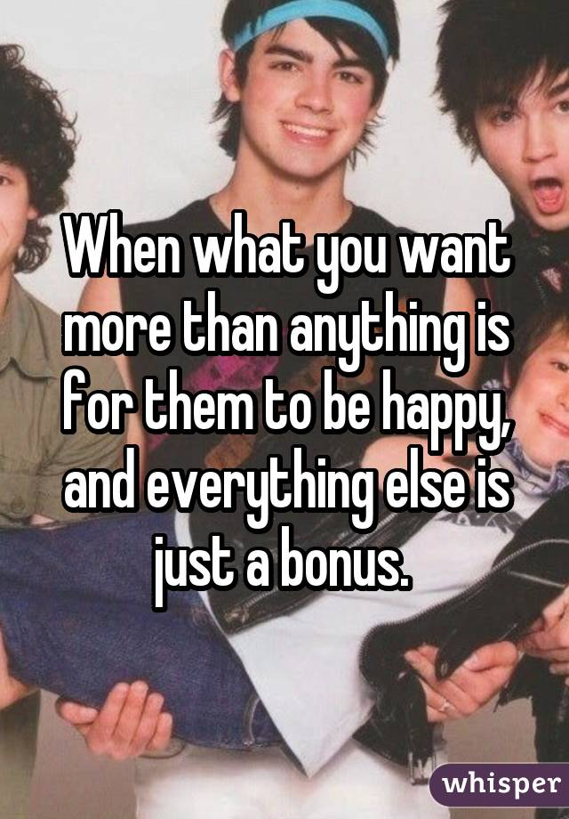 When what you want more than anything is for them to be happy, and everything else is just a bonus.