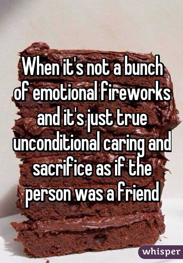 When it's not a bunch of emotional fireworks and it's just true unconditional caring and sacrifice as if the person was a friend
