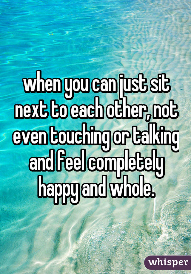 when you can just sit next to each other, not even touching or talking and feel completely happy and whole.