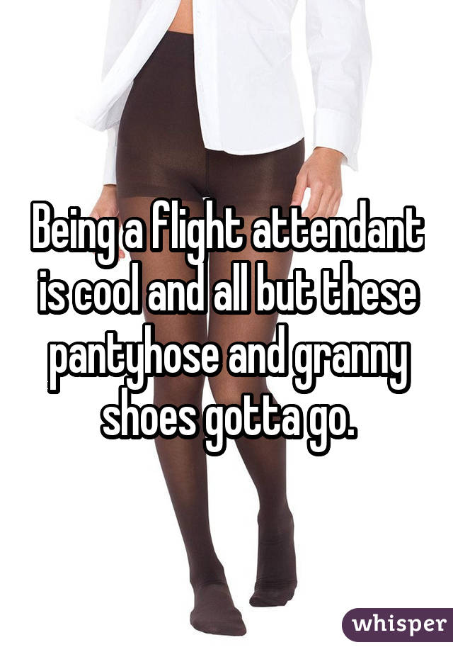 Being a flight attendant is cool and all but these pantyhose and granny shoes gotta go.