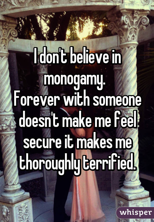 I don't believe in monogamy. Forever with someone doesn't make me feel secure it makes me thoroughly terrified.