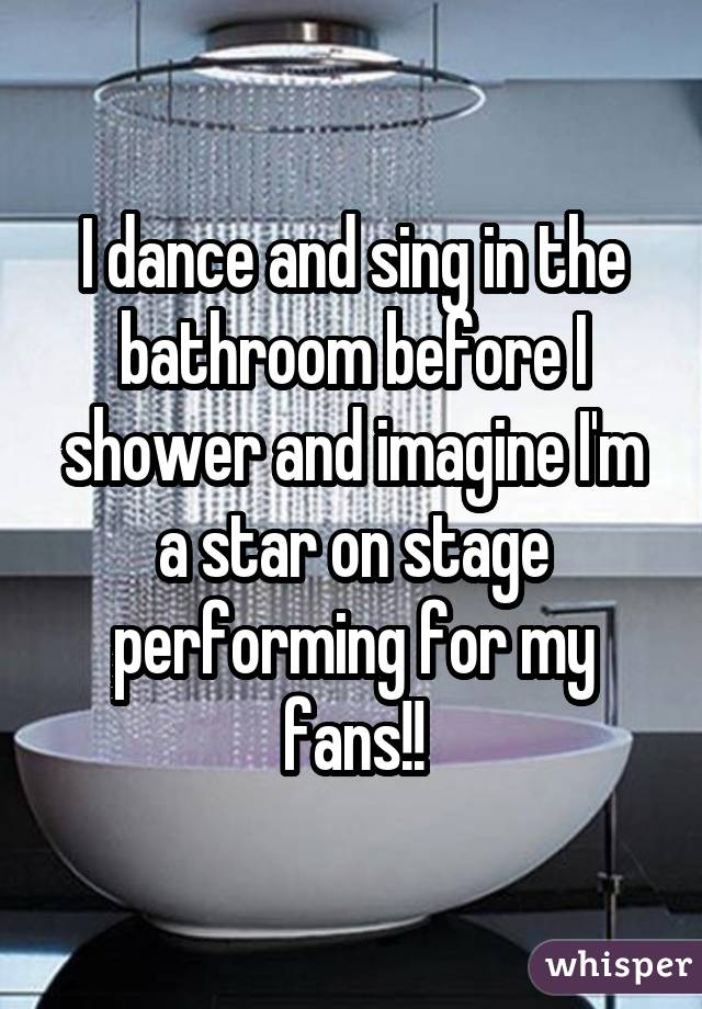 I dance and sing in the bathroom before I shower and imagine I'm a star on stage performing for my fans!!