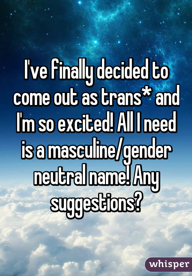 I've finally decided to come out as trans* and I'm so excited! All I need is a masculine/gender neutral name! Any suggestions?