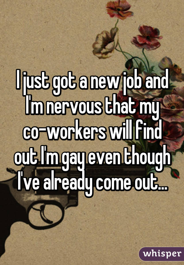 I just got a new job and I'm nervous that my co-workers will find out I'm gay even though I've already come out...