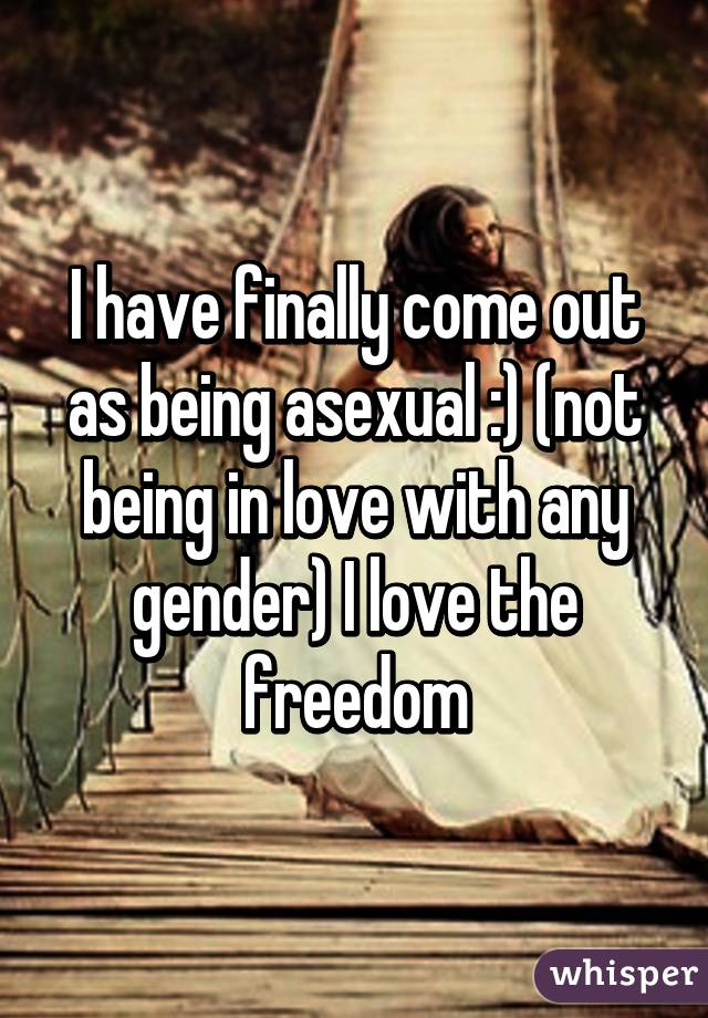 I have finally come out as being asexual :) (not being in love with any gender) I love the freedom