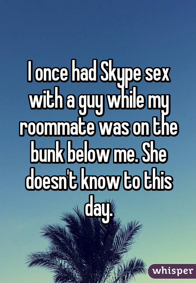 I once had Skype sex with a guy while my roommate was on the bunk below me. She doesn't know to this day.