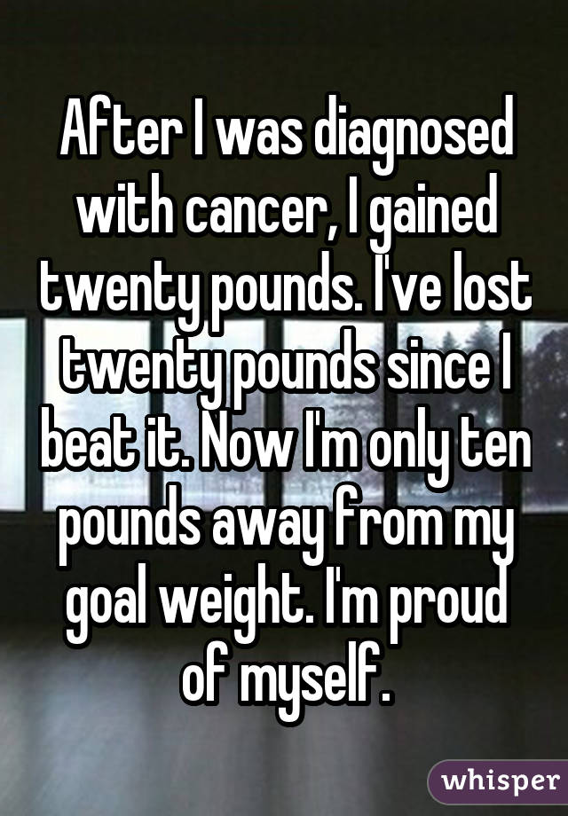 After I was diagnosed with cancer, I gained twenty pounds. I've lost twenty pounds since I beat it. Now I'm only ten pounds away from my goal weight. I'm proud of myself.