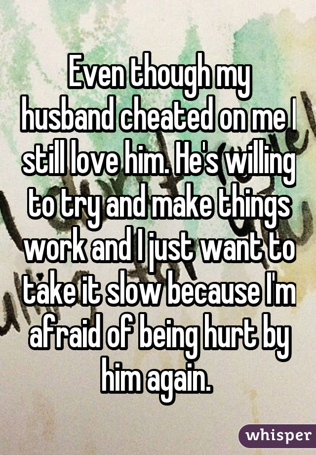 Even though my husband cheated on me I still love him. He's willing to try and make things work and I just want to take it slow because I'm afraid of being hurt by him again.