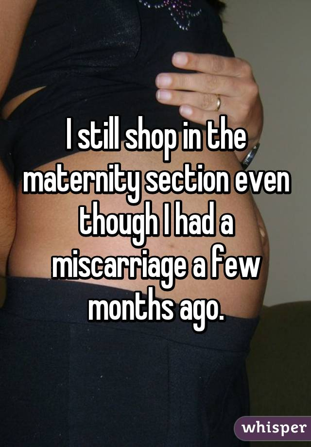I still shop in the maternity section even though I had a miscarriage a few months ago.