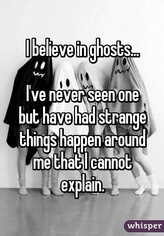 I believe in ghosts... I've never seen one but have had strange things happen around me that I cannot explain.
