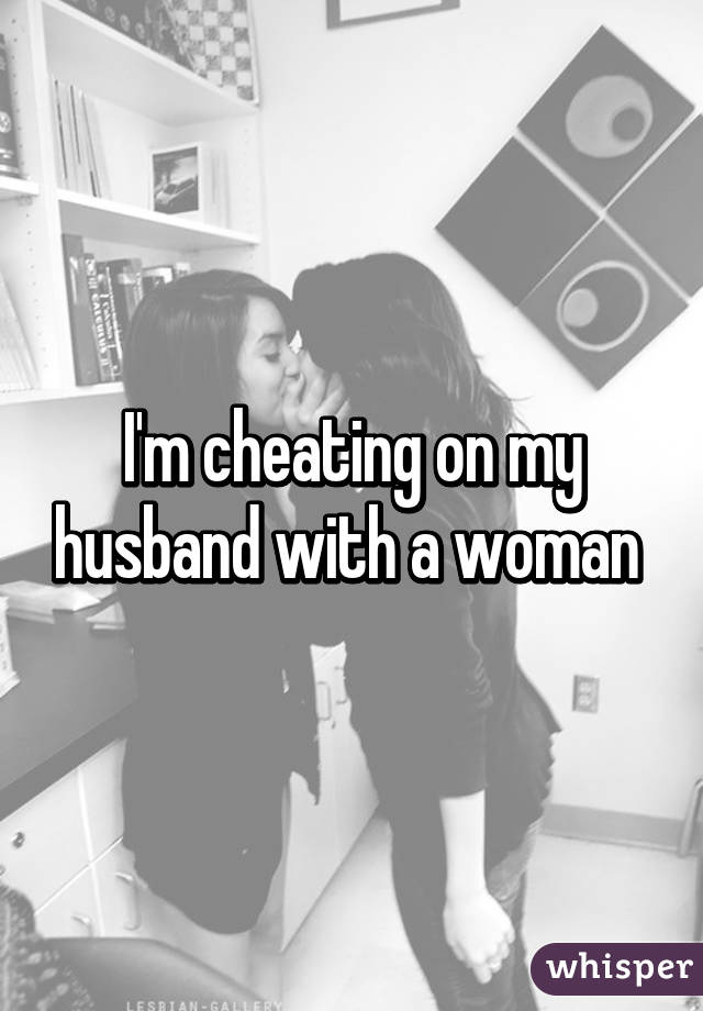 I'm cheating on my husband with a woman