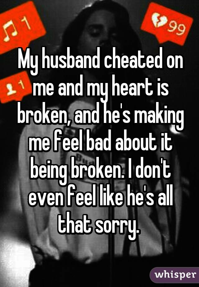 My husband cheated on me and my heart is broken, and he's making me feel bad about it being broken. I don't even feel like he's all that sorry.