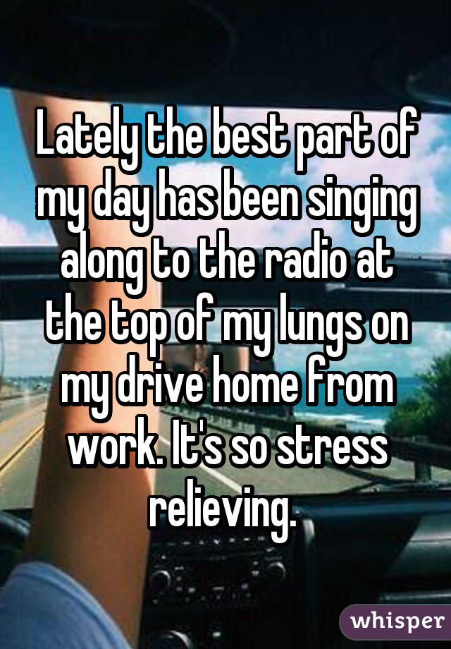 Lately the best part of my day has been singing along to the radio at the top of my lungs on my drive home from work. It's so stress relieving.
