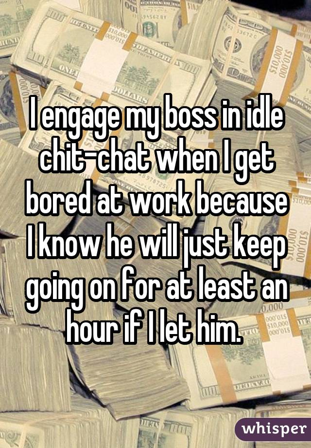 I engage my boss in idle chit-chat when I get bored at work because I know he will just keep going on for at least an hour if I let him.