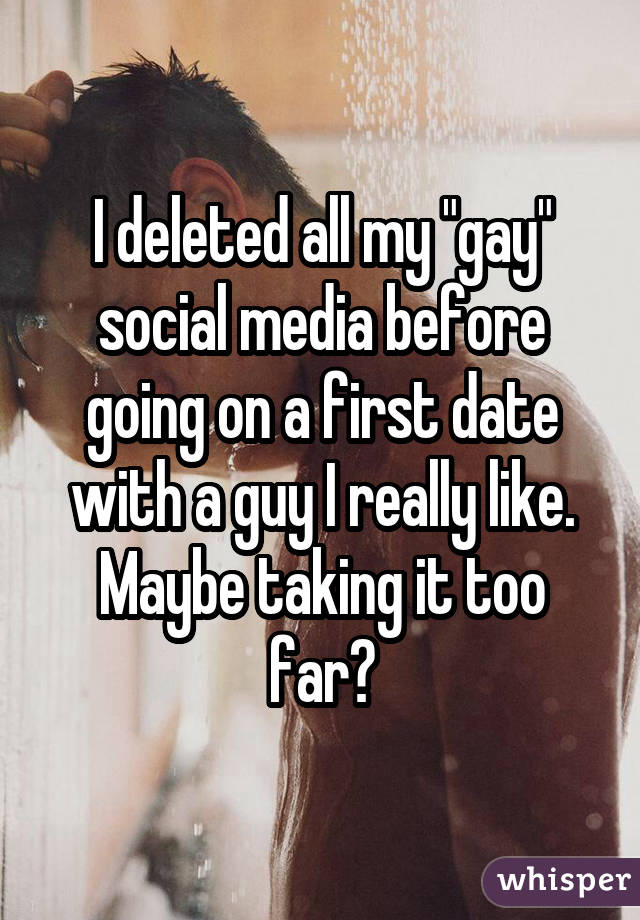 """I deleted all my """"gay"""" social media before going on a first date with a guy I really like. Maybe taking it too far?"""