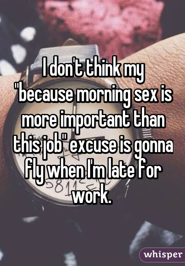 "I don't think my ""because morning sex is more important than this job"" excuse is gonna fly when I'm late for work."
