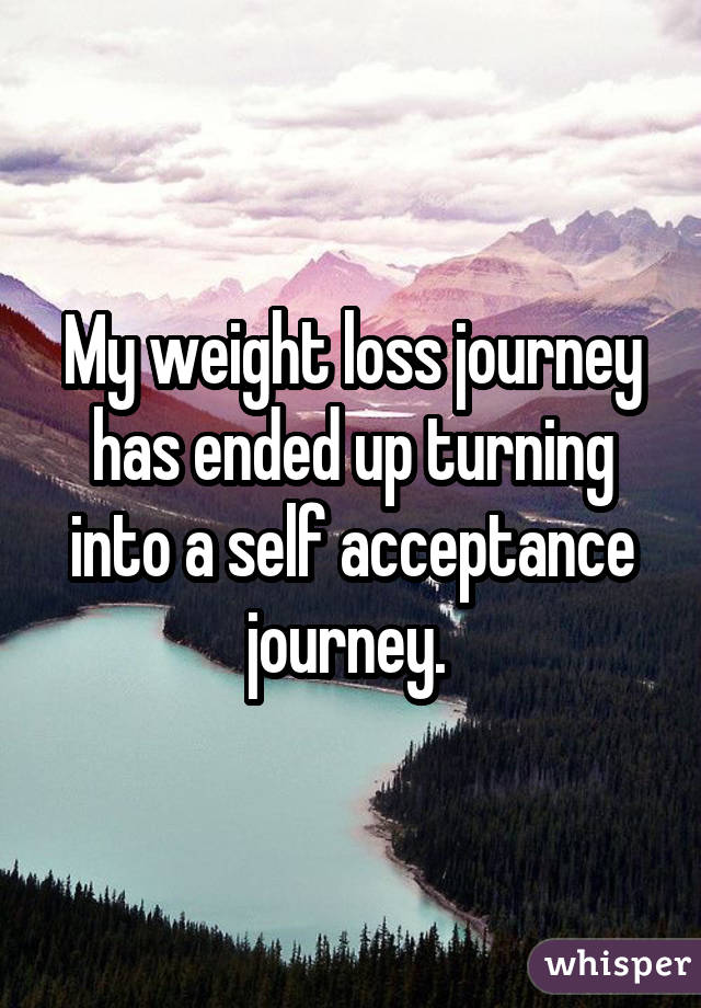 My weight loss journey has ended up turning into a self acceptance journey.
