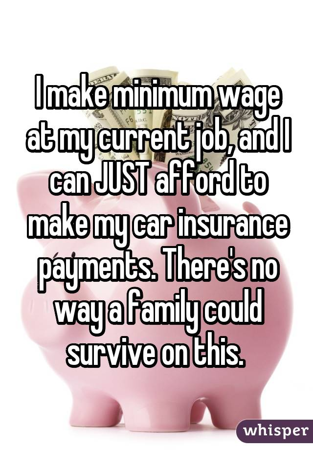 I make minimum wage at my current job, and I can JUST afford to make my car insurance payments. There's no way a family could survive on this.