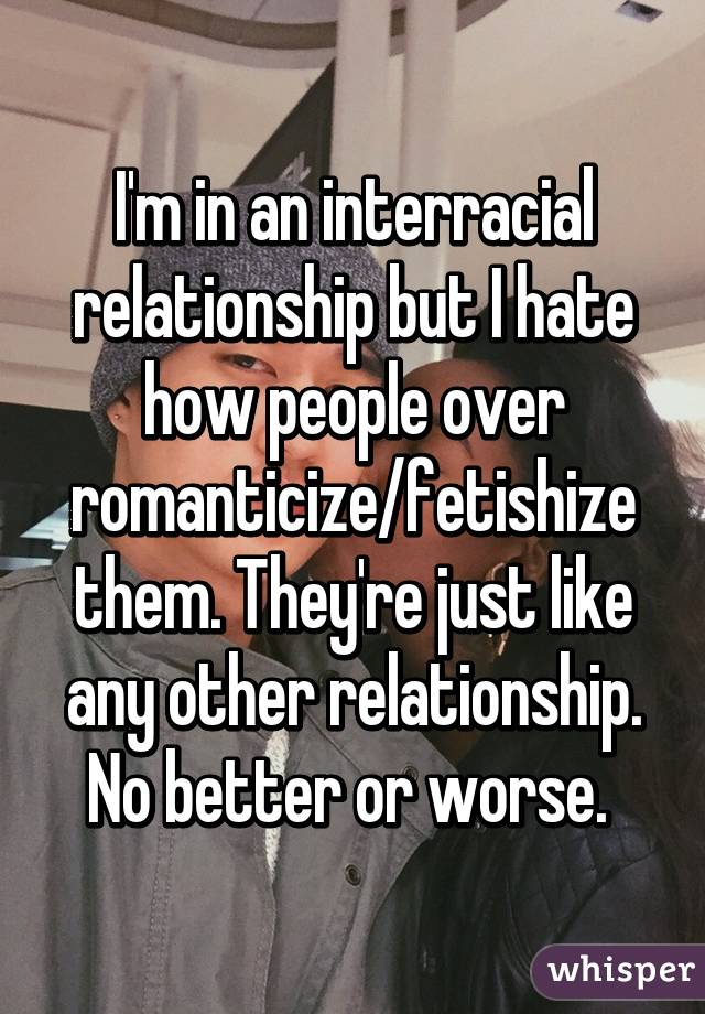 I'm in an interracial relationship but I hate how people over romanticize/fetishize them. They're just like any other relationship. No better or worse.