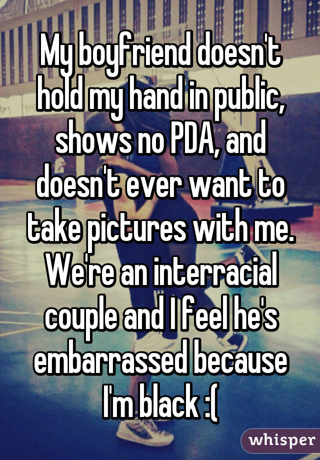 My boyfriend doesn't hold my hand in public, shows no PDA, and doesn't ever want to take pictures with me. We're an interracial couple and I feel he's embarrassed because I'm black :(