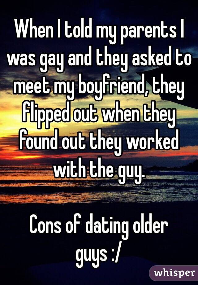 When I told my parents I was gay and they asked to meet my boyfriend, they flipped out when they found out they worked with the guy. Cons of dating older guys :/