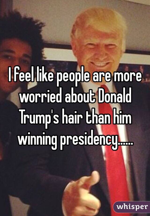 I feel like people are more worried about Donald Trump's hair than him winning presidency......
