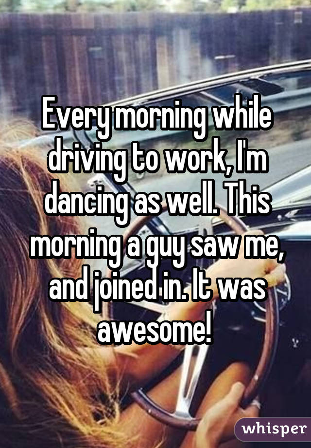 Every morning while driving to work, I'm dancing as well. This morning a guy saw me, and joined in. It was awesome!