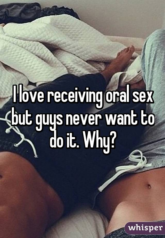 I love receiving oral sex but guys never want to do it. Why?
