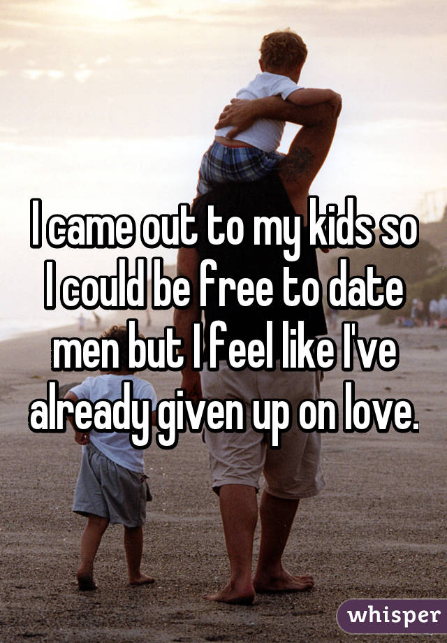 I came out to my kids so I could be free to date men but I feel like I've already given up on love.