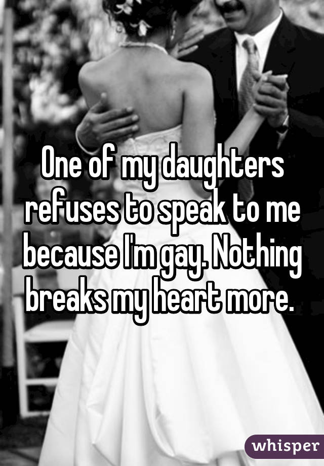 One of my daughters refuses to speak to me because I'm gay. Nothing breaks my heart more.