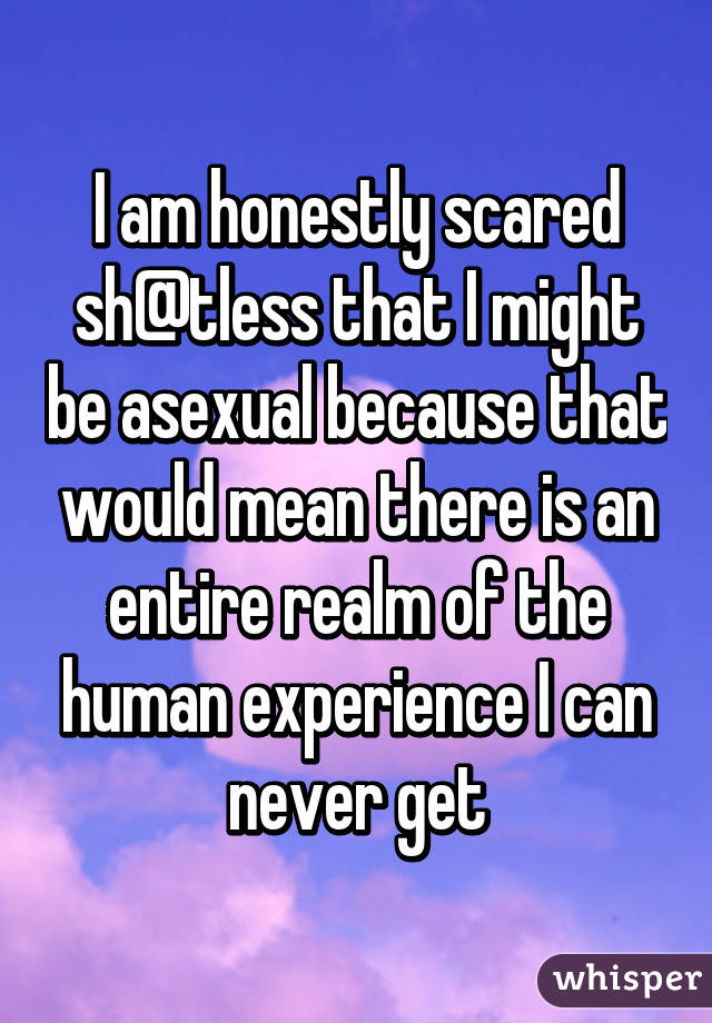 I am honestly scared sh@tless that I might be asexual because that would mean there is an entire realm of the human experience I can never get