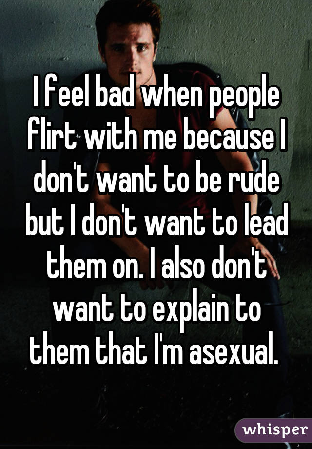 I feel bad when people flirt with me because I don't want to be rude but I don't want to lead them on. I also don't want to explain to them that I'm asexual.