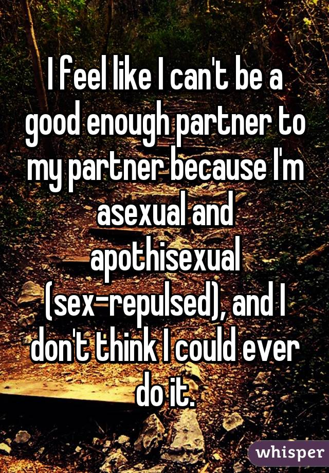 I feel like I can't be a good enough partner to my partner because I'm asexual and apothisexual (sex-repulsed), and I don't think I could ever do it.