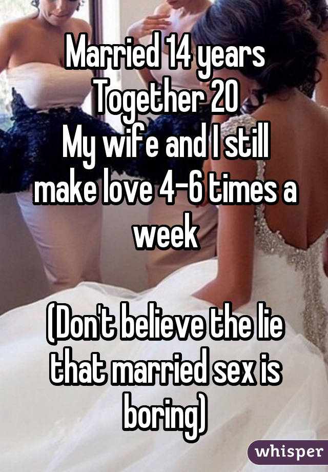Married 14 years Together 20 My wife and I still make love 4-6 times a week (Don't believe the lie that married sex is boring)