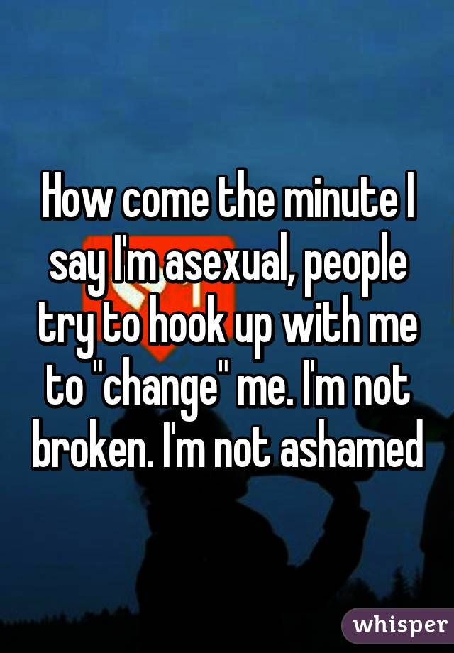 "How come the minute I say I'm asexual, people try to hook up with me to ""change"" me. I'm not broken. I'm not ashamed"
