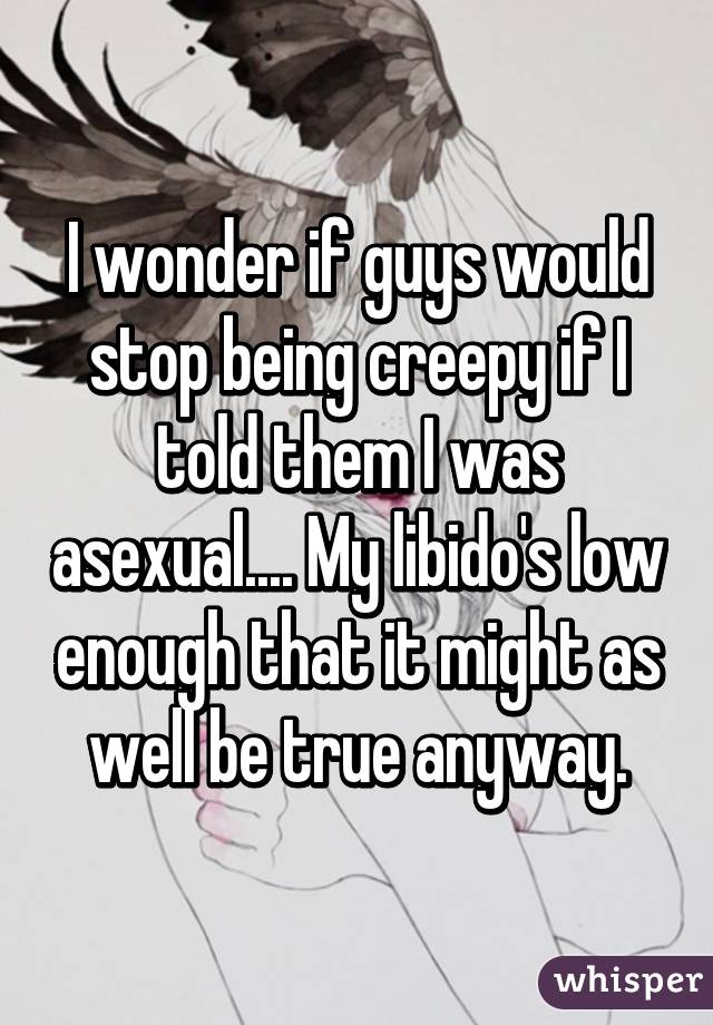 I wonder if guys would stop being creepy if I told them I was asexual.... My libido's low enough that it might as well be true anyway.
