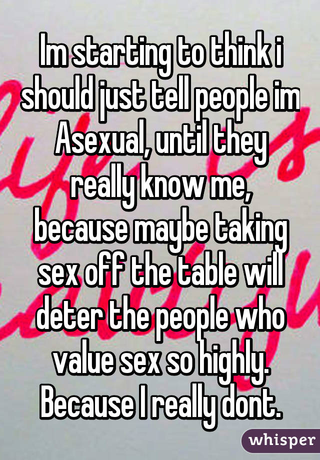 Im starting to think i should just tell people im Asexual, until they really know me, because maybe taking sex off the table will deter the people who value sex so highly. Because I really dont.
