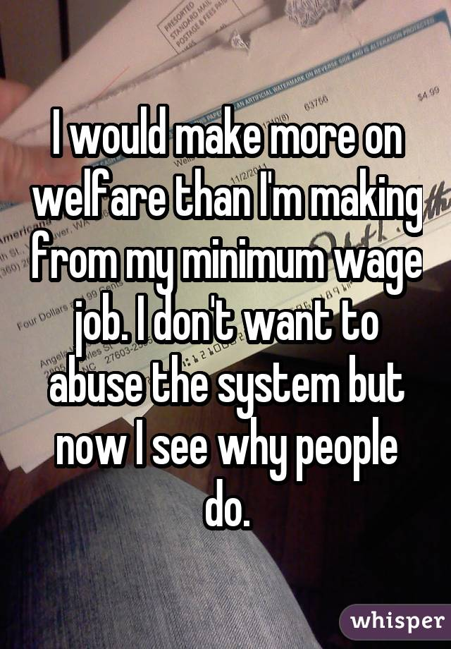I would make more on welfare than I'm making from my minimum wage job. I don't want to abuse the system but now I see why people do.