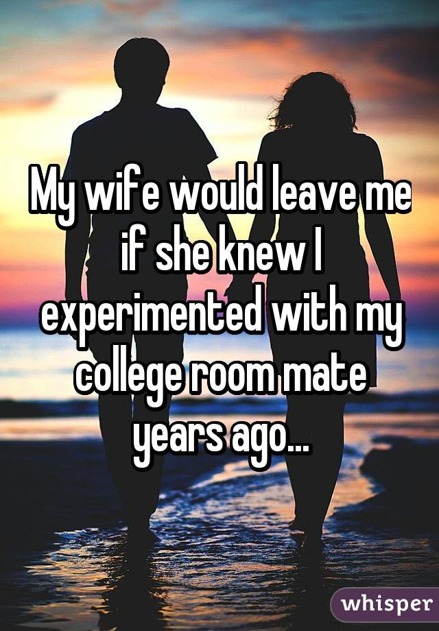 My wife would leave me if she knew I experimented with my college room mate years ago...