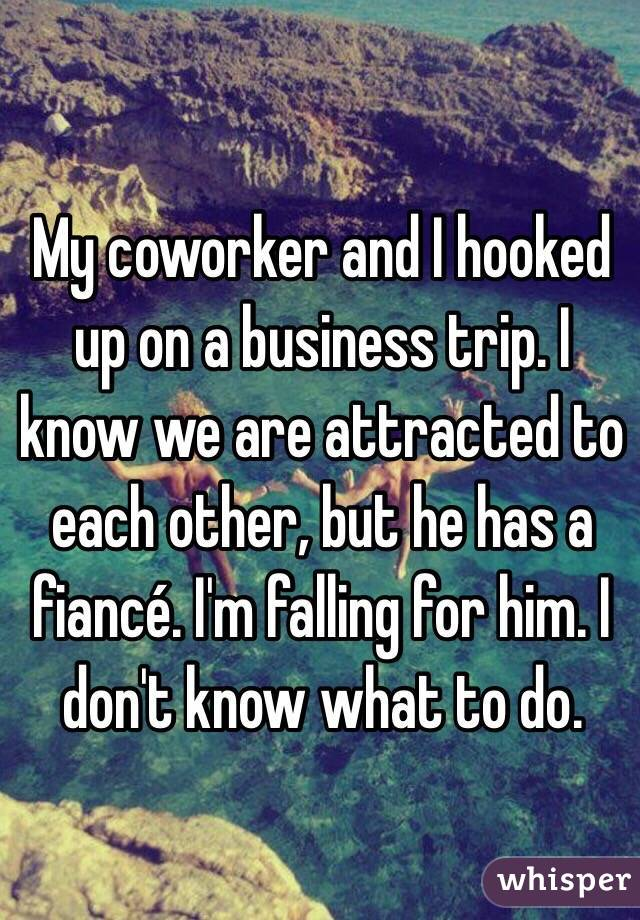 My coworker and I hooked up on a business trip. I know we are attracted to each other, but he has a fiancé. I'm falling for him. I don't know what to do.