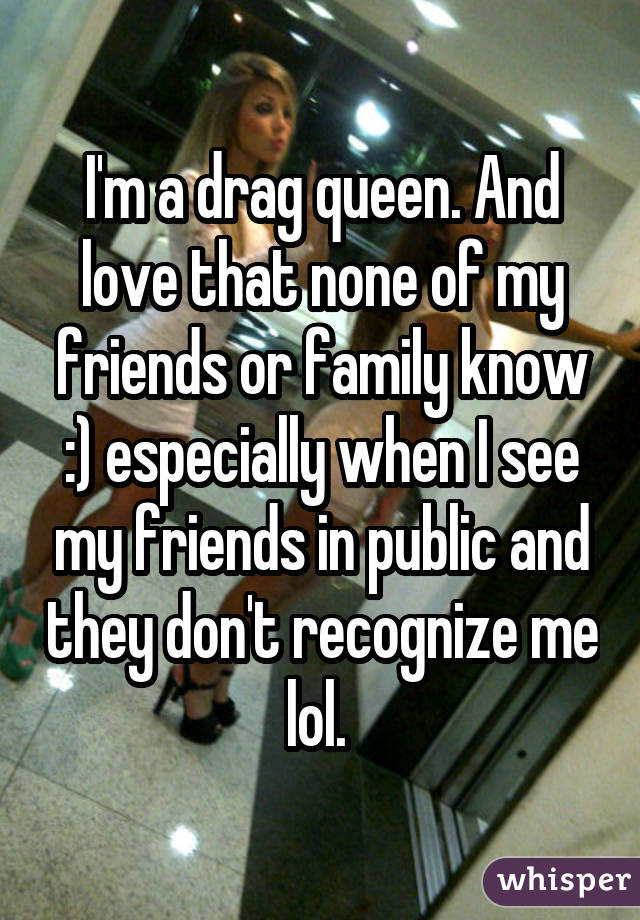 I'm a drag queen. And love that none of my friends or family know :) especially when I see my friends in public and they don't recognize me lol.