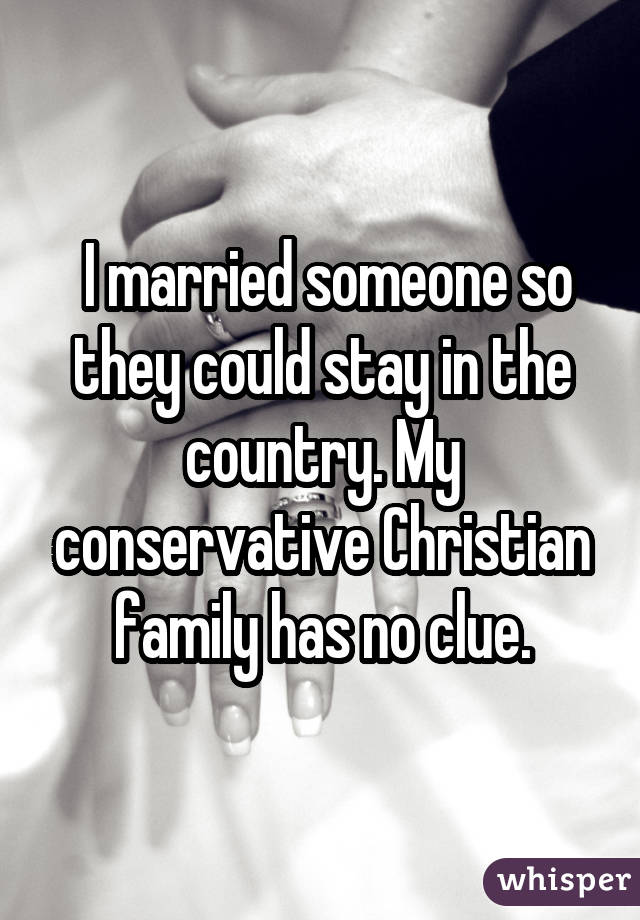 I married someone so they could stay in the country. My conservative Christian family has no clue.