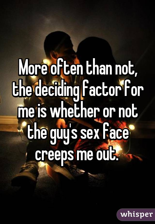 More often than not, the deciding factor for me is whether or not the guy's sex face creeps me out.