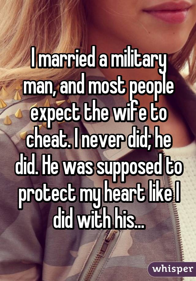 I married a military man, and most people expect the wife to cheat. I never did; he did. He was supposed to protect my heart like I did with his...