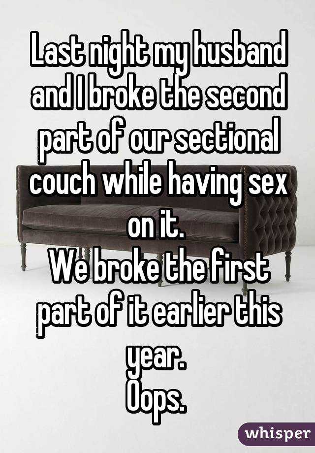 Last night my husband and I broke the second part of our sectional couch while having sex on it. We broke the first part of it earlier this year. Oops.