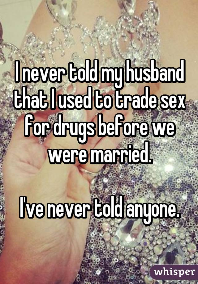 I never told my husband that I used to trade sex for drugs before we were married. I've never told anyone.