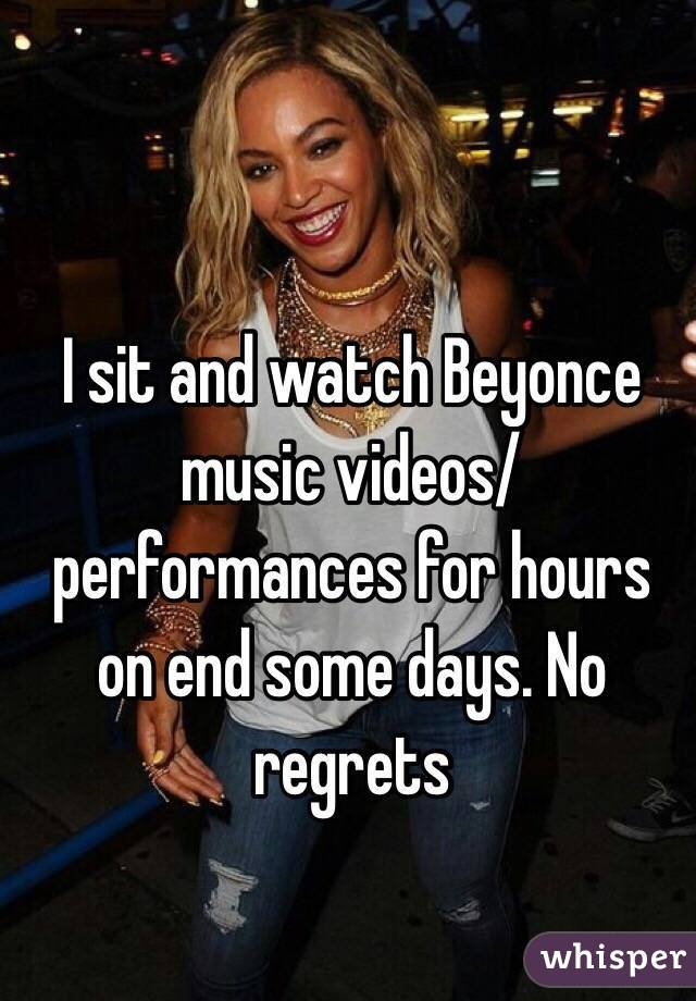 I sit and watch Beyonce music videos/performances for hours on end some days. No regrets